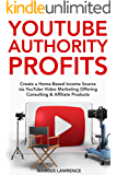 YouTube Authority Profits: Create a Home-Based Income Source via YouTube Video Marketing Offering Consulting & Affiliate Products (English Edition)
