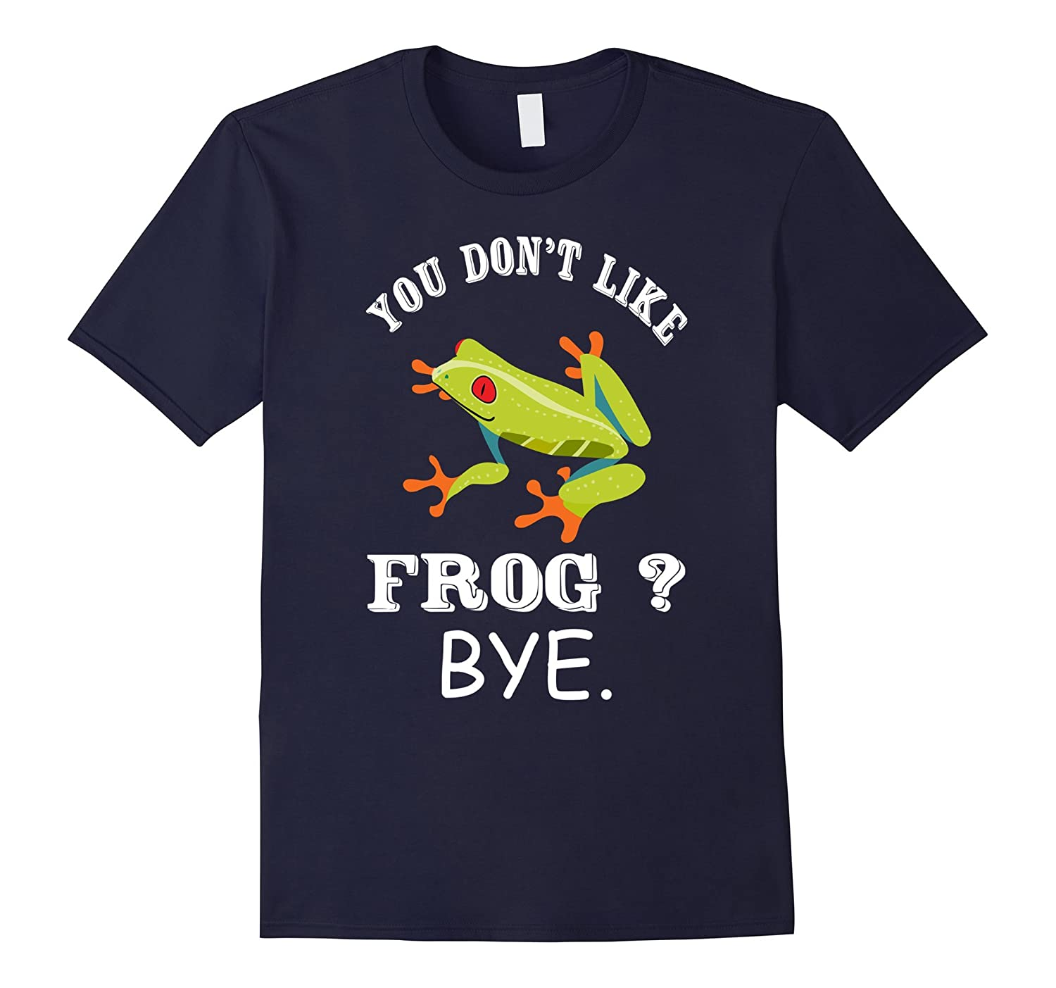 You Don't Like Frog ? Bye - Shirt For Frog Lover-TH