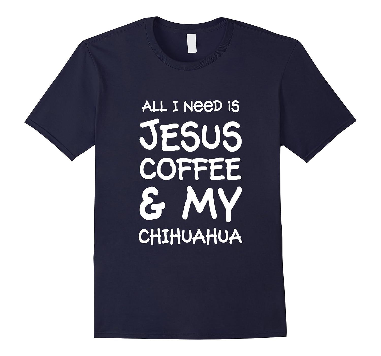 All I Need Is Jesus Coffee & My Chihuahua T-Shirt-BN