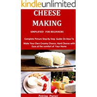 Cheese Making Simplified For Beginners: Complete Picture Step By Step Guide On How To Make Your Own Creamy Cheese, Hard…