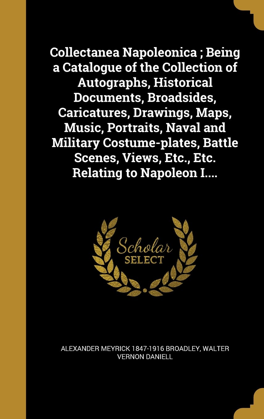 Download Collectanea Napoleonica; Being a Catalogue of the Collection of Autographs, Historical Documents, Broadsides, Caricatures, Drawings, Maps, Music. Views, Etc, Etc. Relating to Napoleon I. pdf epub