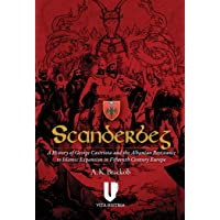 Scanderbeg: A History of George Castriota and the Albanian Resistance to Islamic Expansion in Fifteenth Century Europe