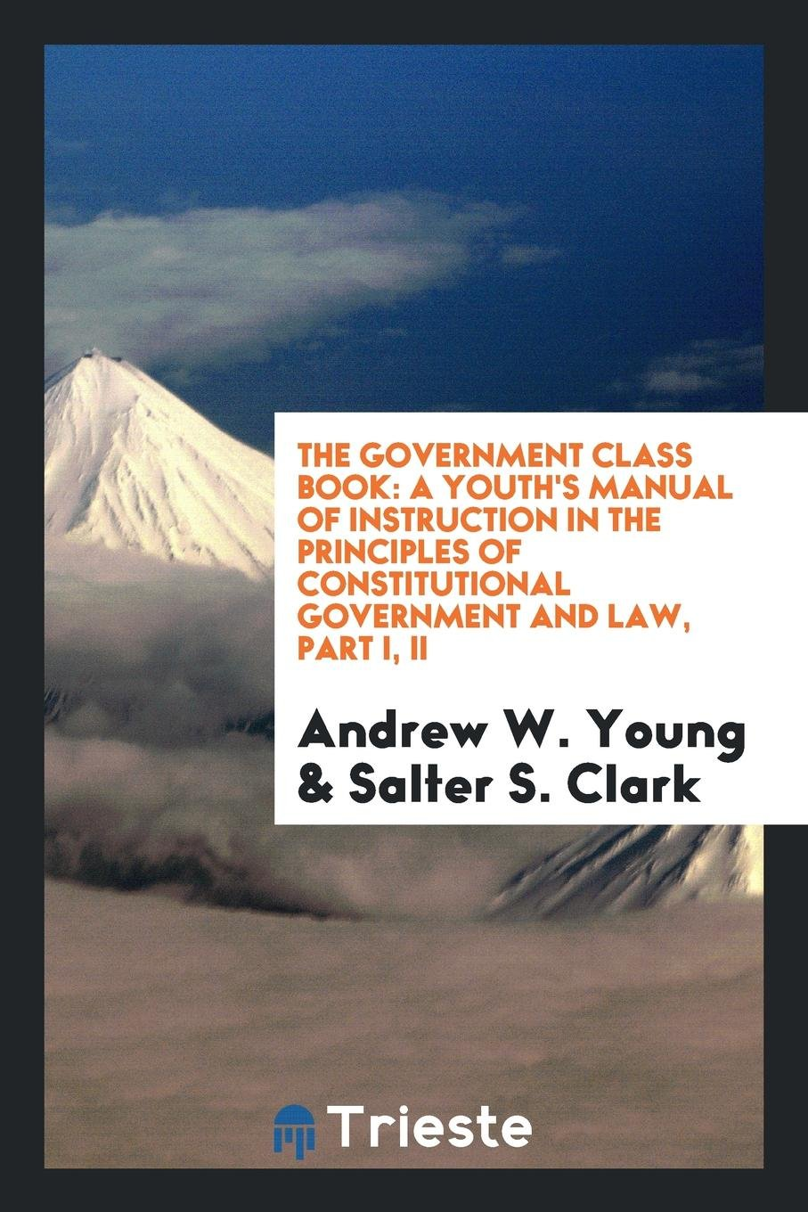 The government class book: a youth's manual of instruction in the principles  of constitutional government and law, Part I, II: Andrew W. Young, ...