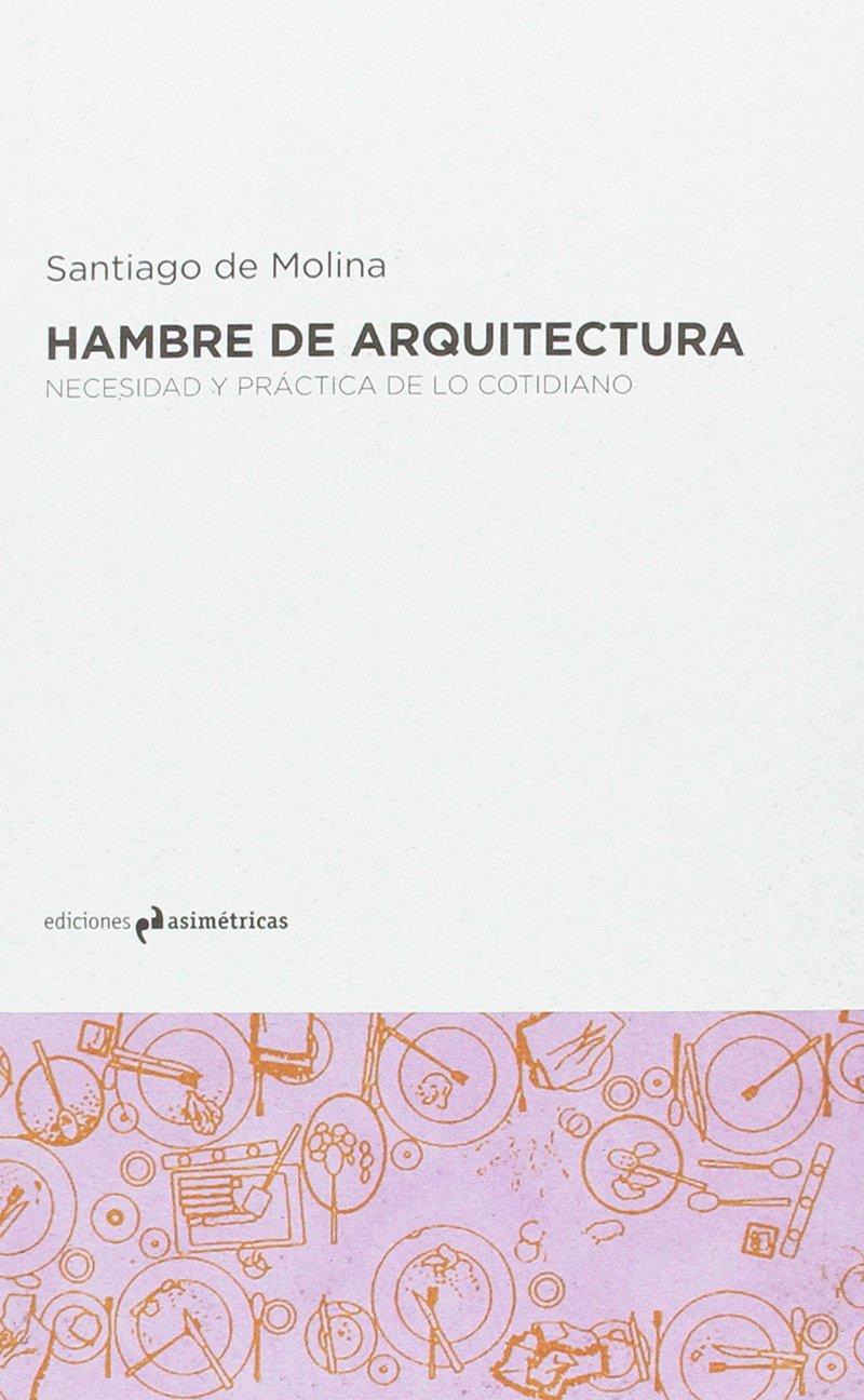 Hambre de arquitectura: Necesidad y práctica de lo cotidiano Tapa blanda – 23 ene 2017 Santiago de Molina Rodríguez Ediciones Asimétricas 8494565699 Architecture