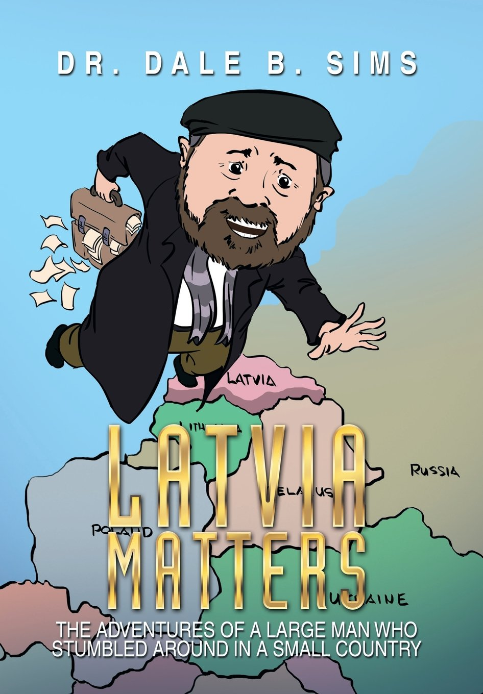 Latvia Matters: The Adventures of a Large Man Who Stumbled Around in a Small Country Hardcover – May 21, 2014 Dr Dale B. Sims Xlibris 149900737X Dale B - Travel - Latvia