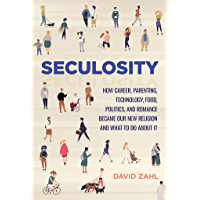 Seculosity: How Career, Parenting, Technology, Food, Politics, and Romance Became Our New Religion and What to Do about It (English Edition)