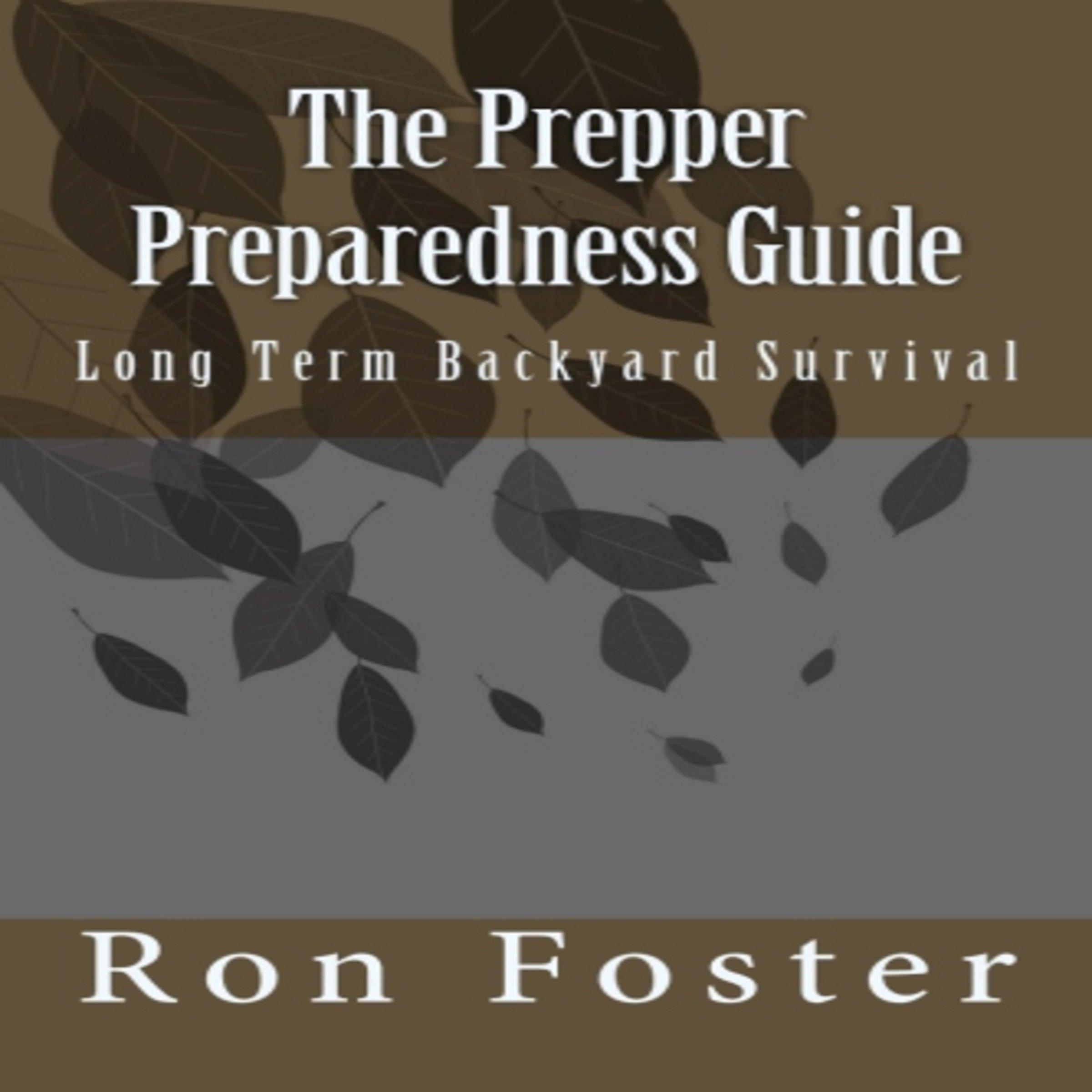 The Prepper Preparedness Guide: Long Term Backyard Survival