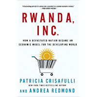 Rwanda, Inc.: How a Devastated Nation Became an Economic Model for the Developing World