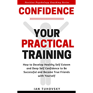 Confidence: Your Practical Training: How to Develop Healthy Self Esteem and Deep Self Confidence to Be Successful and…