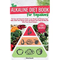 THE ALKALINE DIET BOOK FOR BEGINNERS: The Easy and Exhaustive Guide to Lose Weight and Revitalize Your Body.Raise Your…