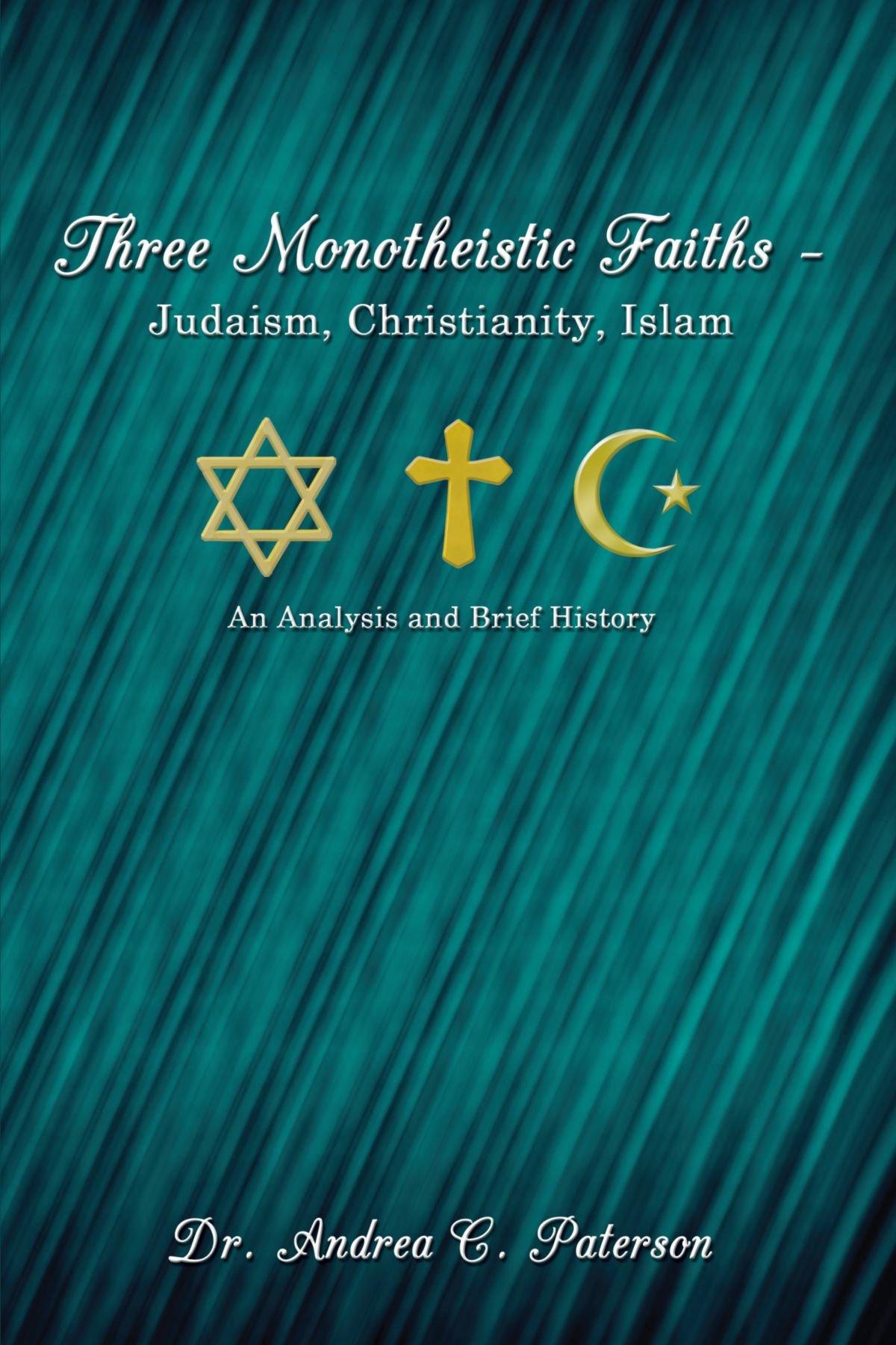 Three Monotheistic Faiths - Judaism, Christianity, Islam: An Analysis And Brief History pdf epub