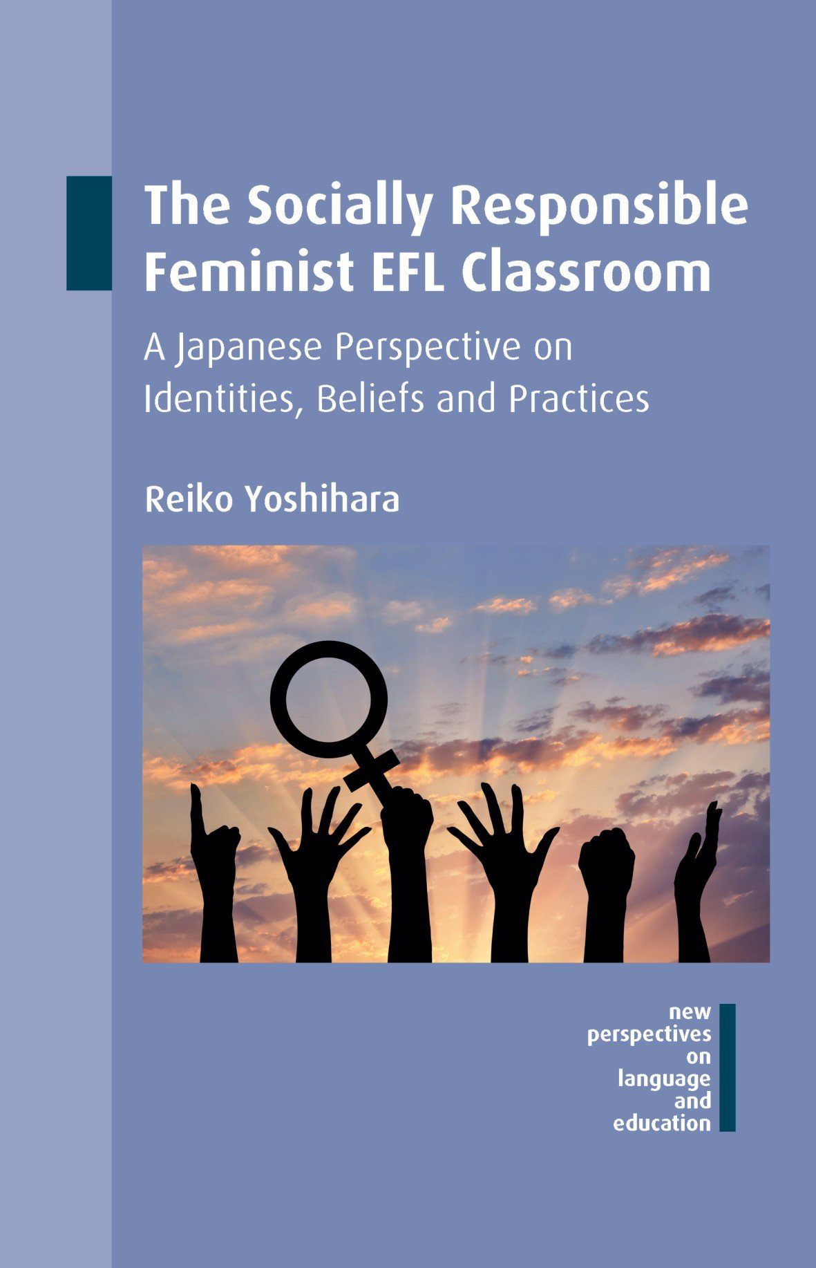 The Socially Responsible Feminist EFL Classroom: A Japanese Perspective on Identities, Beliefs and Practices (NEW PERSPECTIVES ON LANGUAGE AND EDUCATION) by Multilingual Matters