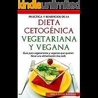 PRÁCTICA Y BENEFICIOS DE LA DIETA CETOGÉNICA VEGETARIANA Y VEGANA: Guía para vegetarianos y veganos que quieren llevar una alimentación low carb (Keto)