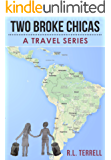 Two Broke Chicas Backpack Through South and Central America, Mexico and Cuba - A Travel Series: Book I - The Adventure Begins (Two Broke Chicas Travel Series 1)