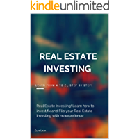 Real Estate Investing: Learn from A to Z , Step by Step!: Real Estate Investing! Learn how to invest,fix and Flip your Real Estate Investing with no experience