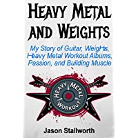 Heavy Metal and Weights: My Story of Guitar, Weights, Heavy Metal Workout Albums, Passion, and Building Muscle