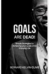 GOALS Are DEAD!: Simple Strategies for Achieving your Goals while Enjoying Life Kindle Edition