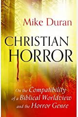 Christian Horror: On the Compatibility of a Biblical Worldview and the Horror Genre Kindle Edition