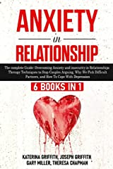 Anxiety in Relationship: 6 Books in 1: Overcoming Anxiety and insecurity in Relationships, Therapy Techniques to Stop Couples Arguing, Why We Pick Difficult Partners, and How To Cope With Depression Paperback
