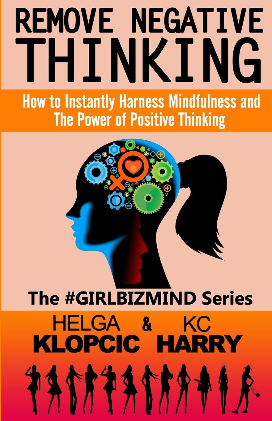 Remove Negative Thinking How To Instantly Harness Mindfulness And  Remove Negative Thinking How To Instantly Harness Mindfulness And The Power  Of Positive Thinking The Girlbizmind Series Volume  Helga Klopcic