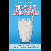 Sugar Addiction: A Guide to the Causes & Consequences of Sugar Addiction & How to Cure It (Sugar Detox, Sugar Addiction, & Sugar Free Book 1) (English Edition)
