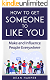 How To Get Someone To Like You: Make And Influence People Everywhere