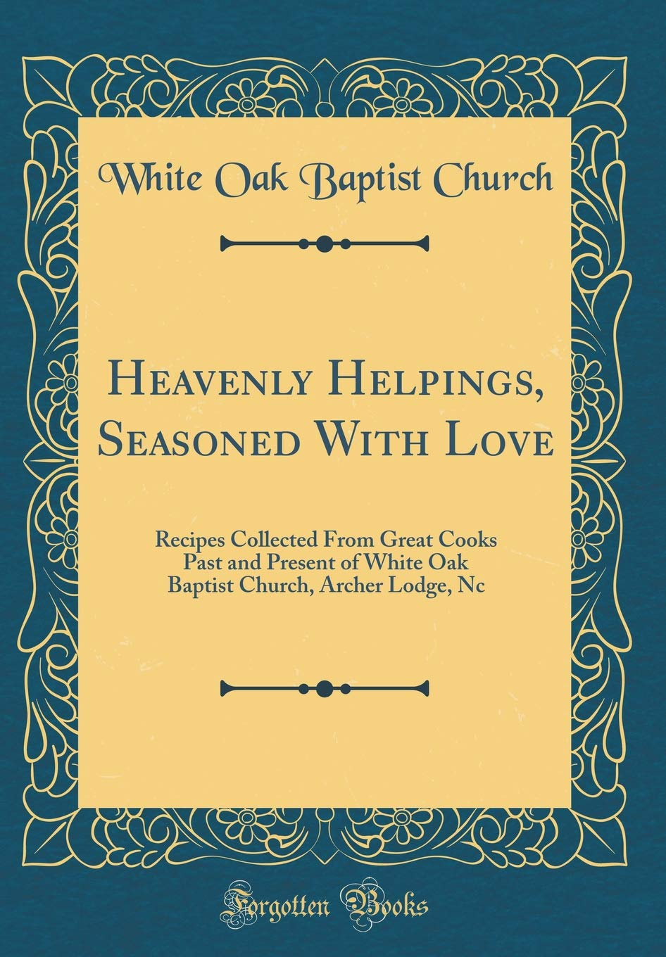 Heavenly Helpings, Seasoned with Love: Recipes Collected from Great Cooks Past and Present of White Oak Baptist Church, Archer Lodge, NC (Classic Reprint) PDF