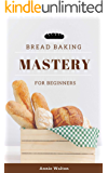 Bread Baking Mastery for Beginners: Homemade Bread The Fundamentals of Bread Recipes Easy & Best Perfect For Follow Guide for New Bakers Learn Baking Cookbook (Bread Baking Cookbook 4)