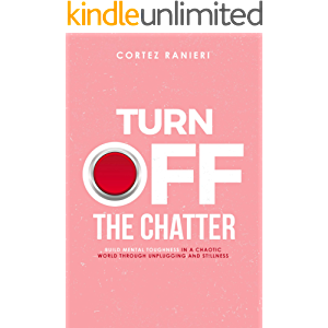 Turn Off The Chatter: Build Mental Toughness In A Chaotic World Through Unplugging and Stillness