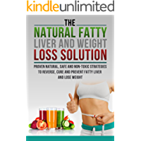 The Fatty Liver and Weight Loss Solution, Proven Natural, Safe and Non-Toxic Strategies to Reverse, Cure and Prevent Fatty Liver.-Fatty Liver Cure, Fatty ... Fatty Liver Disease, Fatty liver cure)