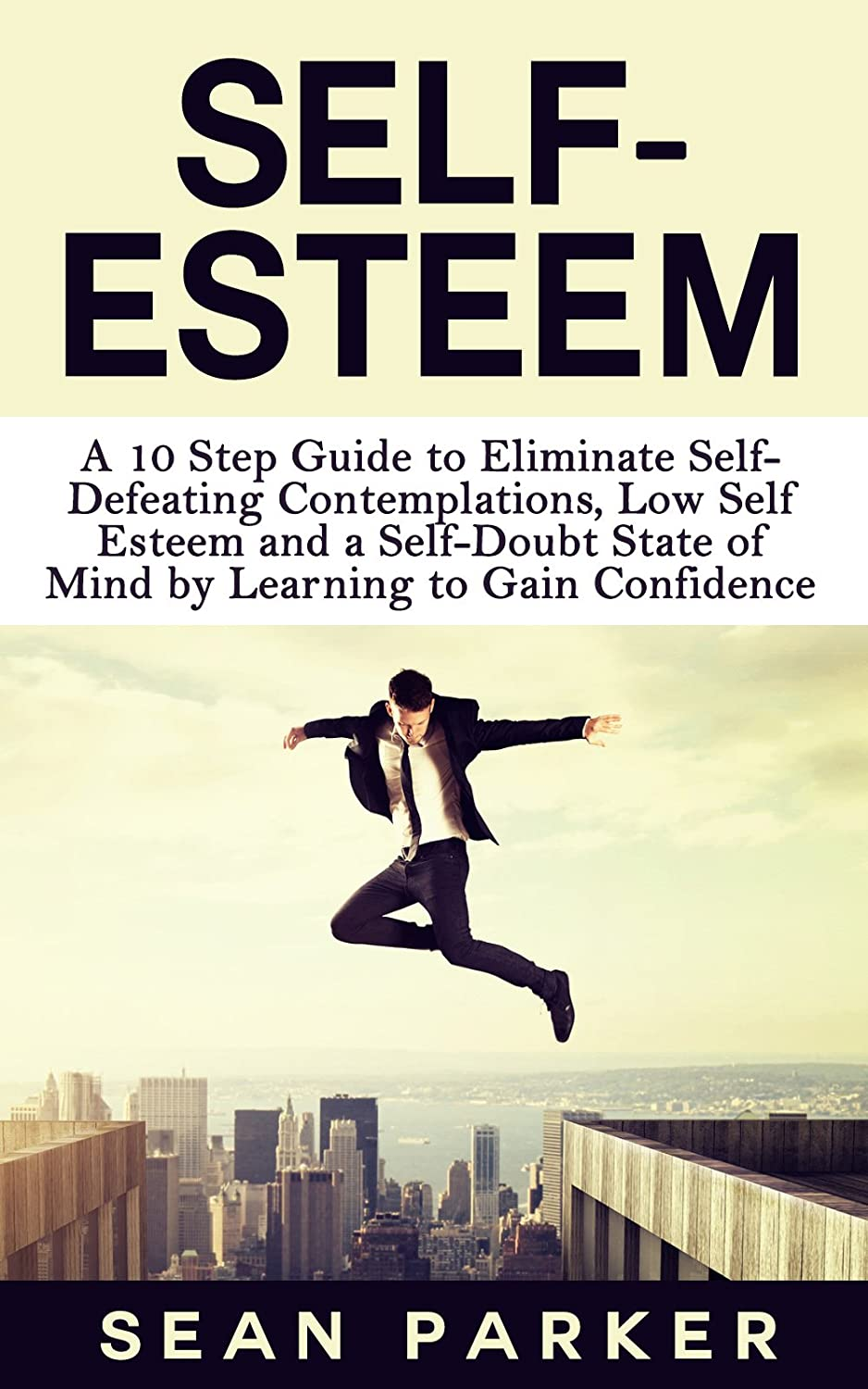 Self-Esteem: A 10 Step Guide to Eliminate Self- Defeating Contemplations, Low Self Esteem