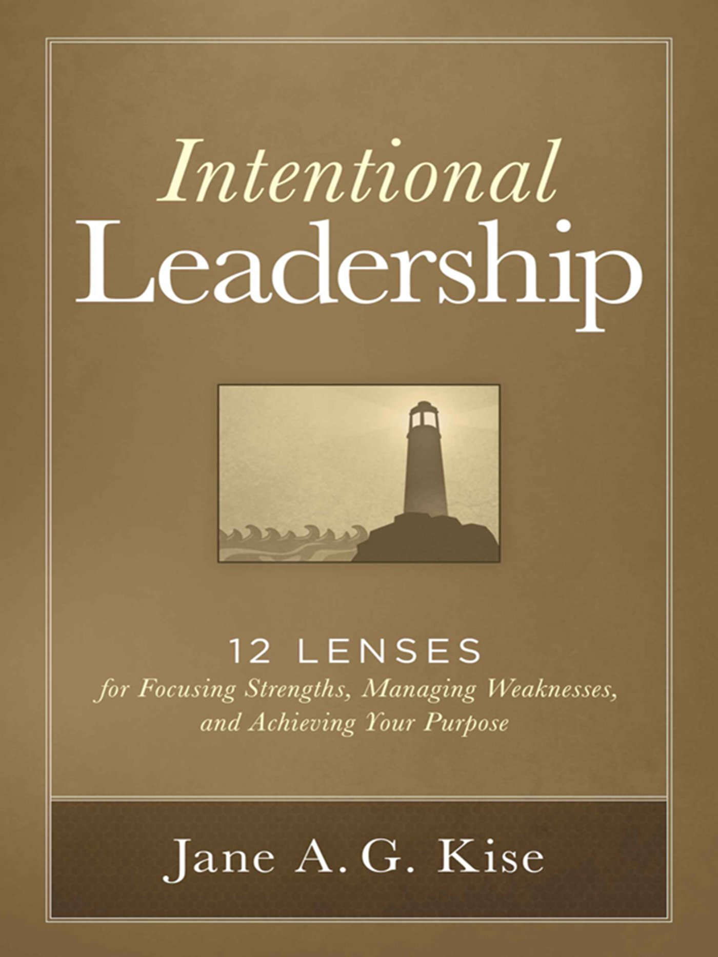 intentional leadership 12 lenses for focusing strengths managing intentional leadership 12 lenses for focusing strengths managing weaknesses and achieving your purpose jane a g kise 9781621534266 amazon com books