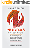 Mudras: Mudras for Beginners - Gestures for Awakening and Healing Your Body and Spiritual Senses (Mudras Yoga in Your Hands, Healing Mudras, Self Healing, ... Chakra, Chakras, Mudras for Weight Loss)