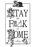 Stay The F**K At Home: Stay The Fuck At Home - Surviving the Pandemic With A Bit of Humor