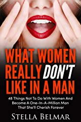 What Women Really Don't Like In A Man: 48 Things Not To Do With Women and Become A One-In-A-Million Man That She'll Cherish Forever (Dating Advice For Men) Paperback