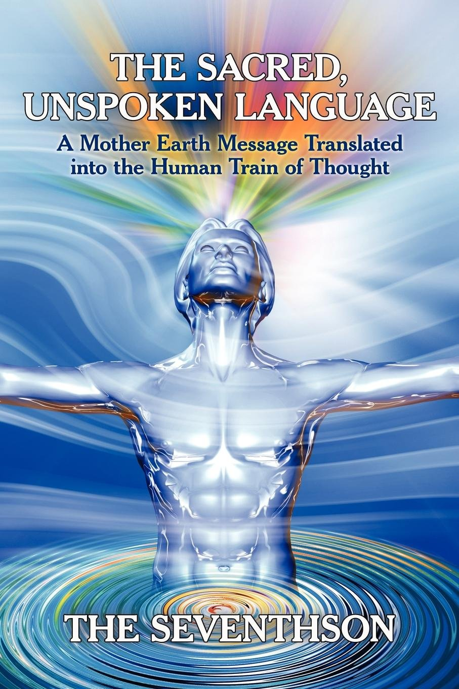 Download The Sacred, Unspoken Language: A Mother Earth Message Translated Into the Human Train of Thought ebook