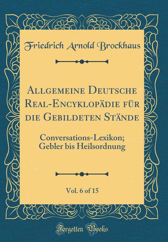 Download Allgemeine Deutsche Real-Encyklopädie für die Gebildeten Stände, Vol. 6 of 15: Conversations-Lexikon; Gebler bis Heilsordnung (Classic Reprint) (German Edition) pdf