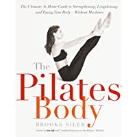 The Pilates Body: The Ultimate At-Home Guide to Strengthening, Lengthening and Toning Your Body- Without Machines