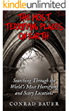 The Most Terrifying Places on Earth: Searching Through the World's Most Horrifying and Scary Locations