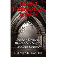 The Most Terrifying Places on Earth: Searching Through the World's Most Horrifying and Scary Locations (English Edition)