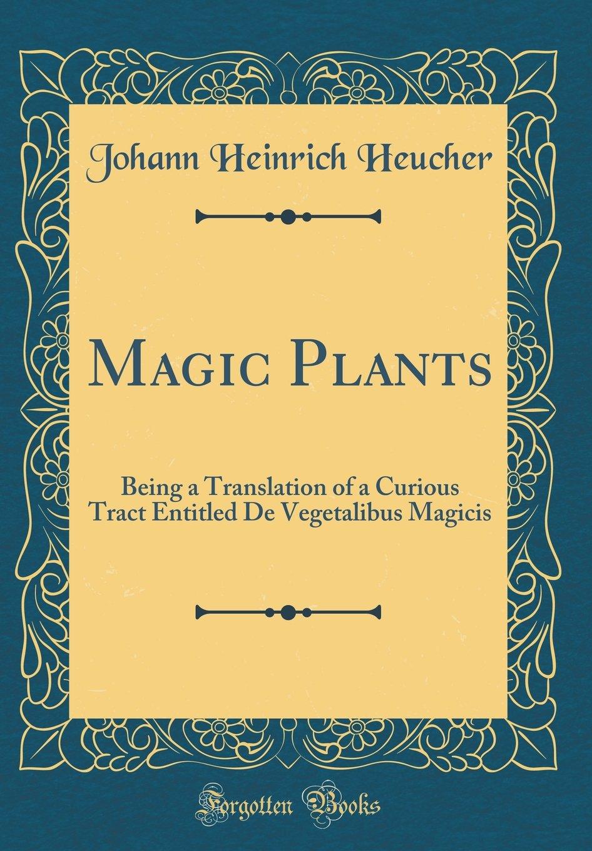 Read Online Magic Plants: Being a Translation of a Curious Tract Entitled De Vegetalibus Magicis (Classic Reprint) PDF