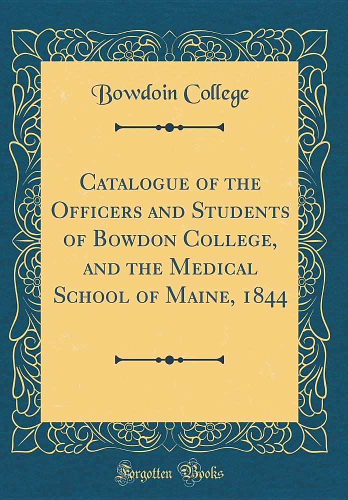 Download Catalogue of the Officers and Students of Bowdon College, and the Medical School of Maine, 1844 (Classic Reprint) PDF
