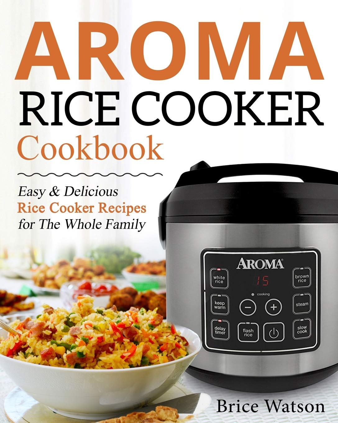 Aroma Rice Cooker Cookbook  Easy And Delicious Rice Cooker Recipes For The Whole Family