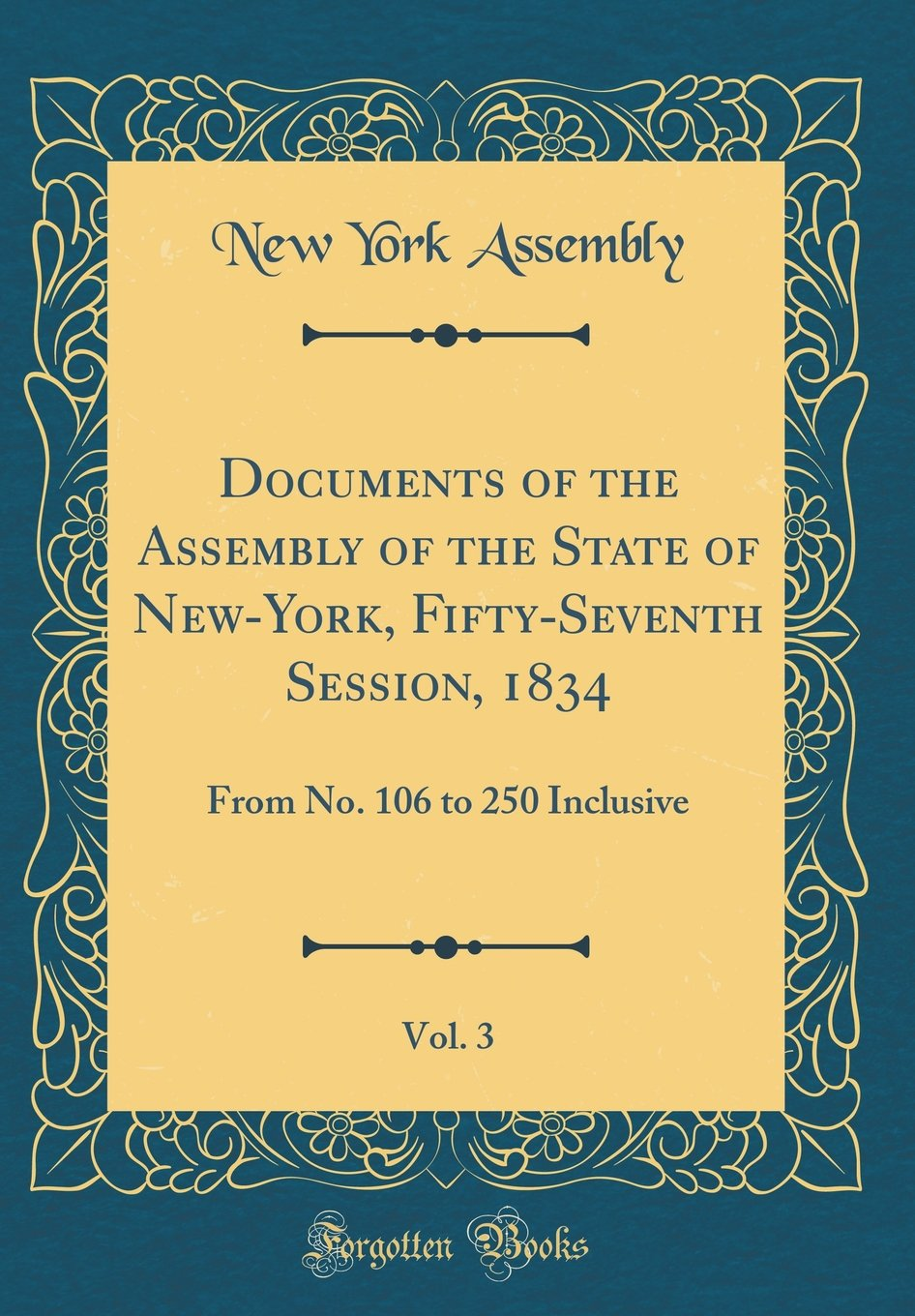 Documents of the Assembly of the State of New-York, Fifty-Seventh Session, 1834, Vol. 3: From No. 106 to 250 Inclusive (Classic Reprint) PDF