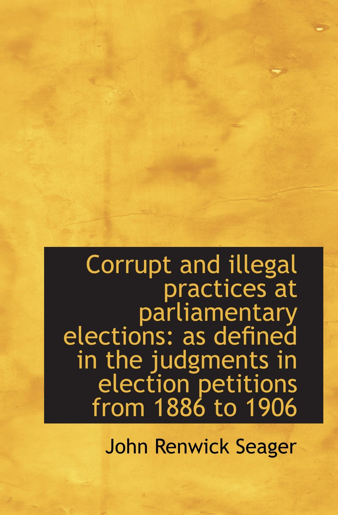 Read Online Corrupt and illegal practices at parliamentary elections: as defined in the judgments in election pe pdf epub