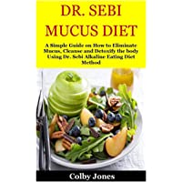 DR. SEBI MUCUS DIET: A Simple Guide on How to Eliminate Mucus, Cleanse and Detoxify the body Using Dr. Sebi Alkaline Eating Diet Method