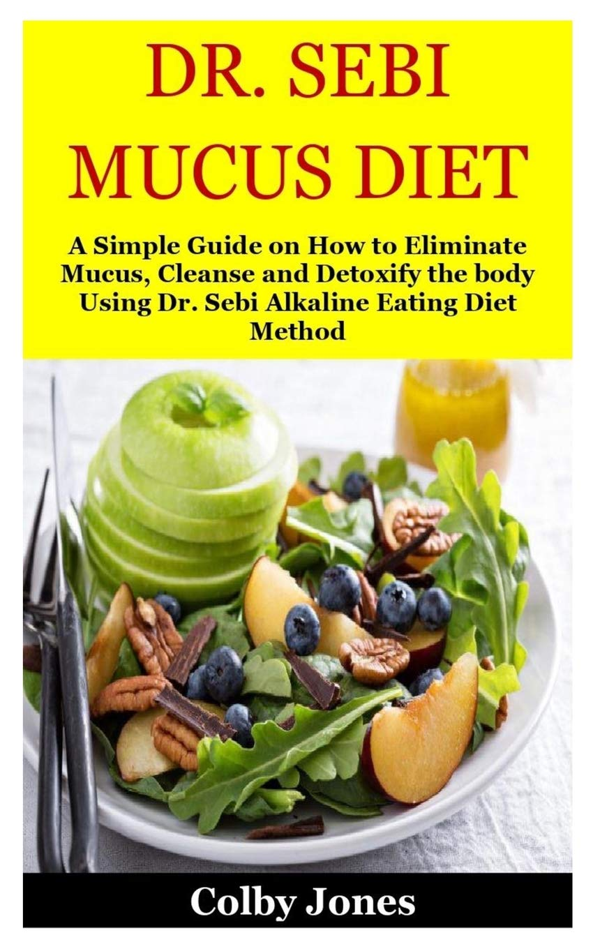 Dr Sebi Mucus Diet A Simple Guide On How To Eliminate Mucus Cleanse And Detoxify The Body Using Dr Sebi Alkaline Eating Diet Method Jones Colby Jones 9781707895946 Amazon Com Books