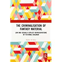 The Criminalisation of Fantasy Material: Law and Sexually Explicit Representations of Fictional Children