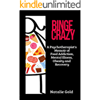Binge Crazy: A Psychotherapist's Memoir of Food Addiction, Mental Illness, Obesity and Recovery