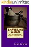 Shave Like A Man: How To Save Money On Shaving Products And Get The Best Shave Of Your Life.